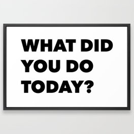What Did You Do Today? Framed Art Print