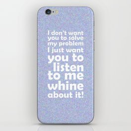 I don't want you to solve my problem.  I just want you to listen to me whine about it! iPhone Skin