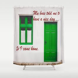 The Boss said to have a nice day . . . So I came home. Shower Curtain