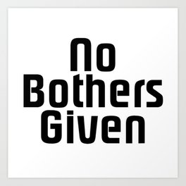 No Bothers Given Art Print