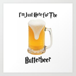 I'm Just Here For The Butterbeer Butterscotch Shirt Art Print