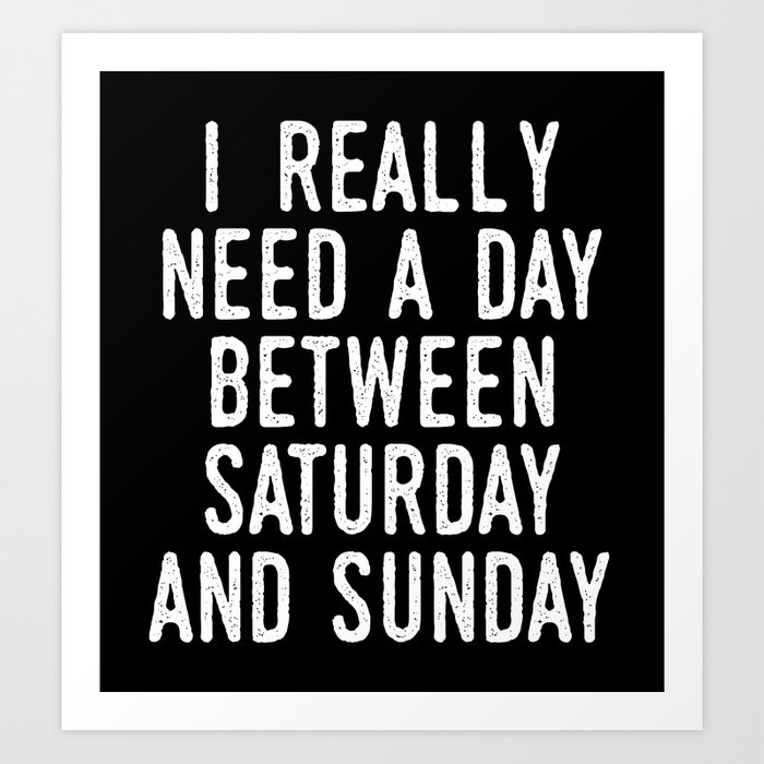 I REALLY NEED A DAY BETWEEN SATURDAY AND SUNDAY (Black & White) Art Print