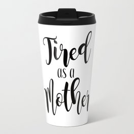 Tired as a Mother Travel Mug