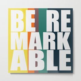 BE REMARKABLE Metal Print