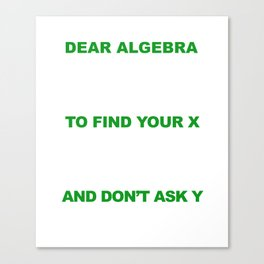 Dear Algebra Please Stop Asking Us To Find Your X T-shirt Canvas Print