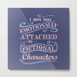 I am too emotionally attached to fictional characters Metal Print