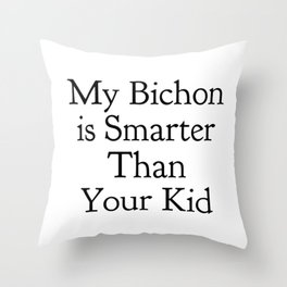 My Bichon is Smarter Than Your Kid in Black Throw Pillow