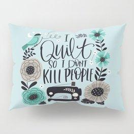 I Quilt so I Don't Kill People Pillow Sham