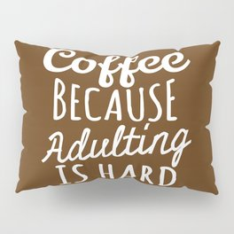 Coffee Because Adulting is Hard (Brown) Pillow Sham