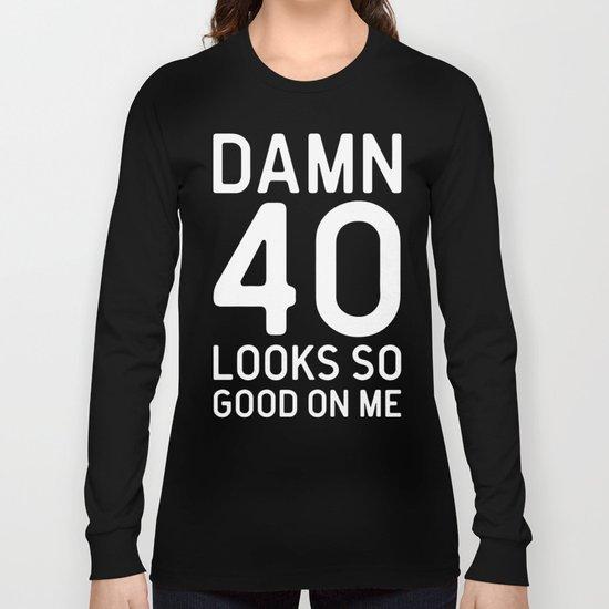 40 Looks Good Birthday Quote Long Sleeve T-shirt
