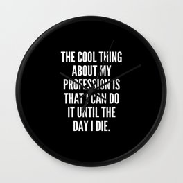 The cool thing about my profession is that I can do it until the day I die Wall Clock