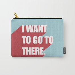 I want to go to there Carry-All Pouch