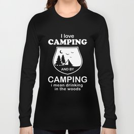 I LOVE CAMPING and by camping I mean drinking in the woods camp t-shirts Long Sleeve T-shirt