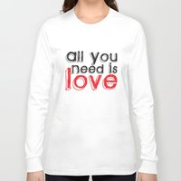 all you need is love Long Sleeve T-shirts featuring All you need is love by Arevik Martirosyan