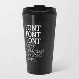 Font Font Font 'till her daddy takes her e-book away Travel Mug