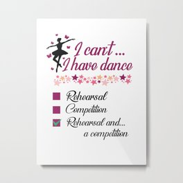 I can't I have Dance Rehearsal and a competition ballet dancer Metal Print