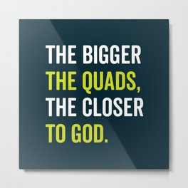 The Bigger The Quads The Closer To God Metal Print