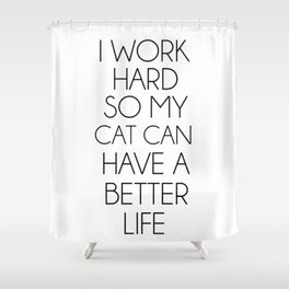 I work hard so my cat can have a better life Shower Curtain