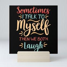 Sometimes I Talk To Myself Then We Both Laugh Mini Art Print