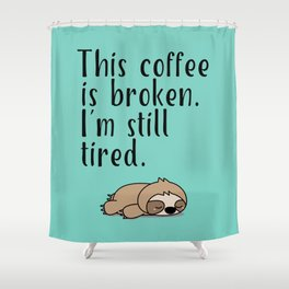 THIS COFFEE IS BROKEN. I'M STILL TIRED. Shower Curtain