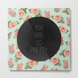 YOU ARE SO PRETTY - FLORAL Metal Print