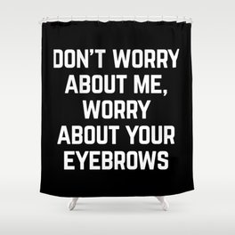 Worry About Your Eyebrows Funny Quote Shower Curtain