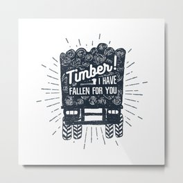Timber! I Have Fallen For You Metal Print