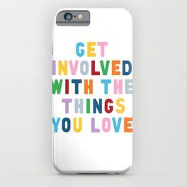 Get Involved With The Things You Love iPhone Case