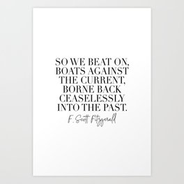 So We Beat On Boats Against the Current Borne Back Ceaselessly Into the Past. -F. Scott Fitzgerald Quote Art Print