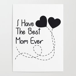 Mother's Day Gift I Have The Best Mom Ever Poster