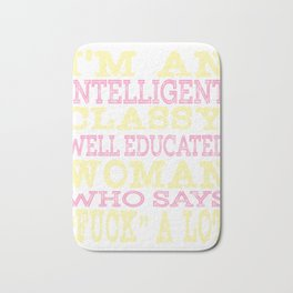 """I'm An Intelligent Classy Educated Woman Who Says Fuck A Lot"" tee design for amazing girl like you! Bath Mat"