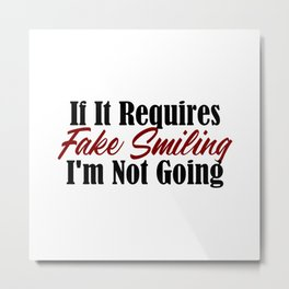 If It Requires Fake Smiling, I'm Not Going Metal Print