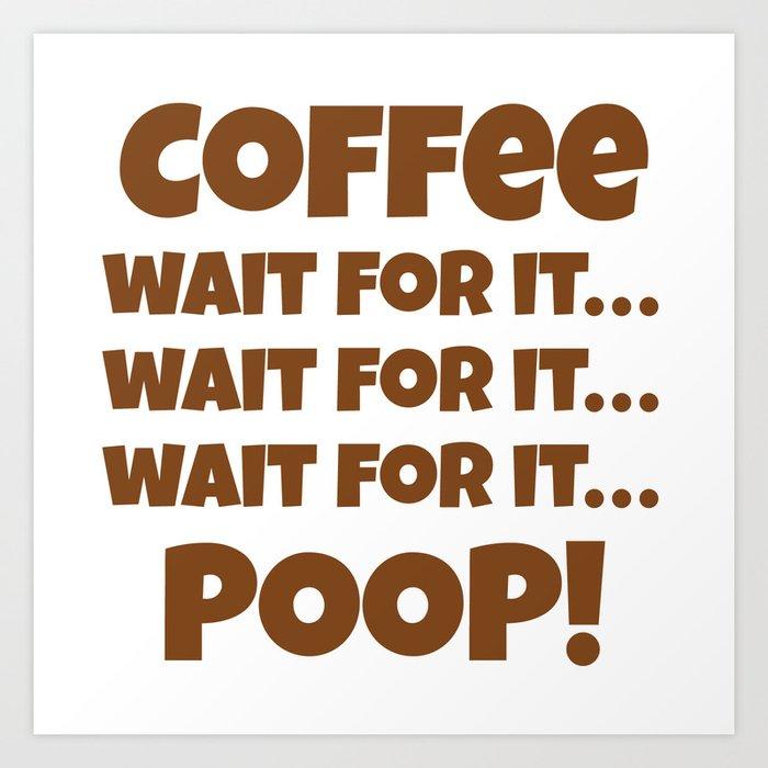 Coffee Wait For It Poop Art Print