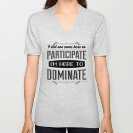 I did not come here to participate. I'm here to dominate. Unisex V-Neck