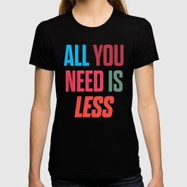 All you need is less, positive thinking, inspirational quote, life mantra, happiness T-shirt