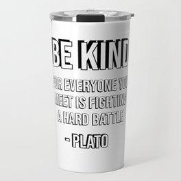 Be kind, for everyone you meet is fighting a hard battle - Plato Travel Mug