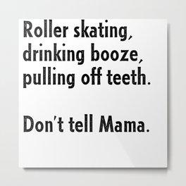 Roller Skating, Drinking Booze, Pulling off Teeth... Don't Tell Mama! Metal Print