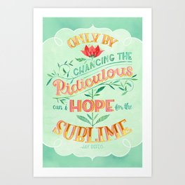 Only by Chancing the Ridiculous Can I Hope for the Sublime Art Print