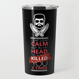I May Look Calm But In My Head I've Already Killed You 3 Times Travel Mug