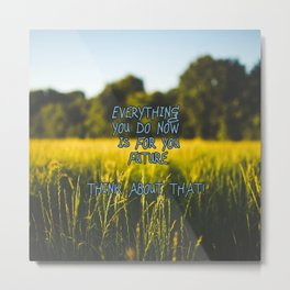 Everything you do now is for your future. Think about that! Metal Print