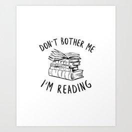 Don't Bother Me, I'm Reading Art Print
