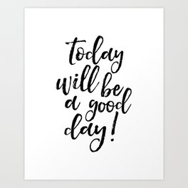 Today Will Be A Good Day, Office Sign,Home Decor,Quote Prints,Good Vibes Only,Positive,Life Motto Art Print