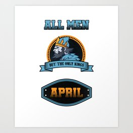 All Men Are Equal But Only Kings Are Born In April Birthday Celebration Party Birth Month Gift Art Print