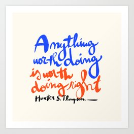 Anything worth doing is worth doing right - Hunter S. Thompson quote Art Print