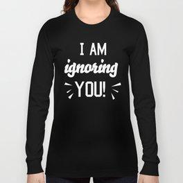 I'm Ignoring YOU! Long Sleeve T-shirt