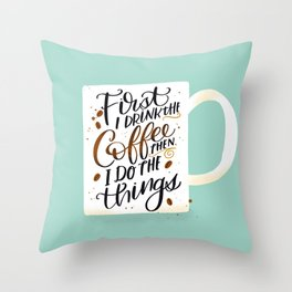 First I Drink the Coffee, Then I Do The Things Throw Pillow