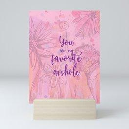 You Are My Favorite Asshole II Mini Art Print