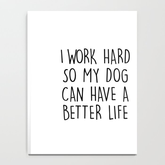 I WORK HARD SO MY DOG CAN HAVE A BETTER LIFE Notebook