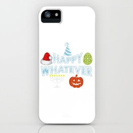 Happy Whatever Halloween Christmas Easter Holiday iPhone Case