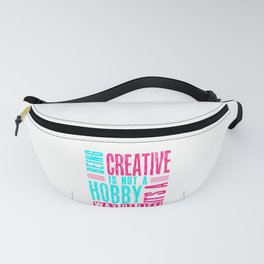 Creative Is Not A Hobby But A Way of Life Gift for Artist Fanny Pack